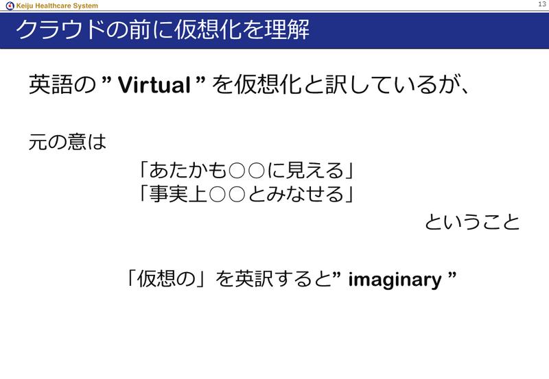 """クラウドの前に仮想化を理解<br><br><br><br> 英語の """"Virtual """" を仮想化と訳しているが、<br><br><br><br> 元の意は「あたかも○○に見える」「事実上○○とみなせる」<br><br><br><br> ということ。<br><br><br><br> 「仮想の」を英訳すると""""imaginary """"<br><br><br><br>"""